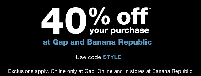 40% off* your purchase at Gap and Banana Republic