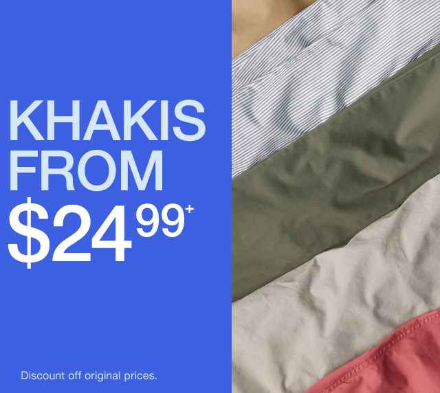 KHAKIS FROM $24.99+